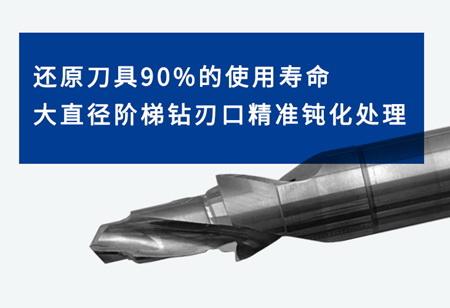 还原刀具90%的使用寿命, 大直径阶梯钻刃口精准钝化处理